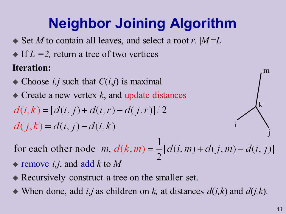 41 Neighbor Joining Algorithm u Set M to contain all leaves, and select a root r. |M|=L u If L =2, return a tree of two vertices Iteration: u Choose i