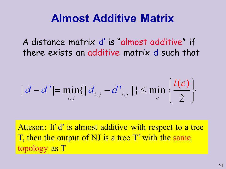 51 Almost Additive Matrix A distance matrix d is almost additive if there exists an additive matrix d such that Atteson: If d is almost additive with