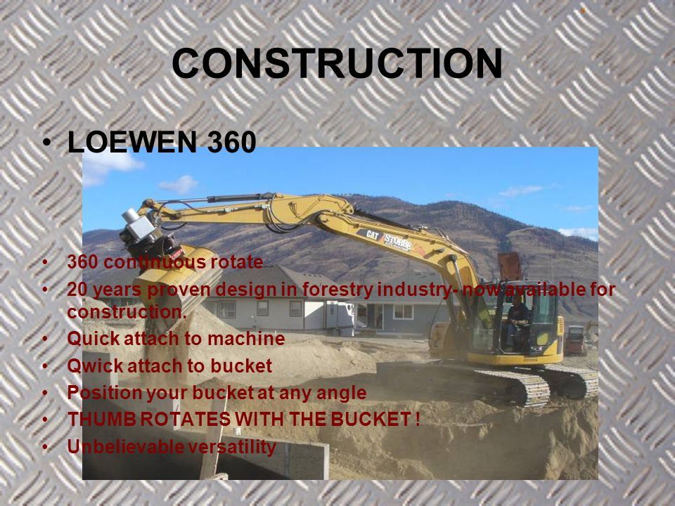 LOEWEN 360 360 continuous rotate 20 years proven design in forestry industry- now available for construction. Quick attach to machine Qwick attach to