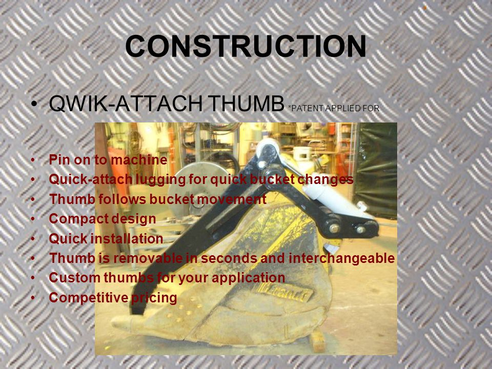 QWIK-ATTACH THUMB *PATENT APPLIED FOR Pin on to machine Quick-attach lugging for quick bucket changes Thumb follows bucket movement Compact design Qui