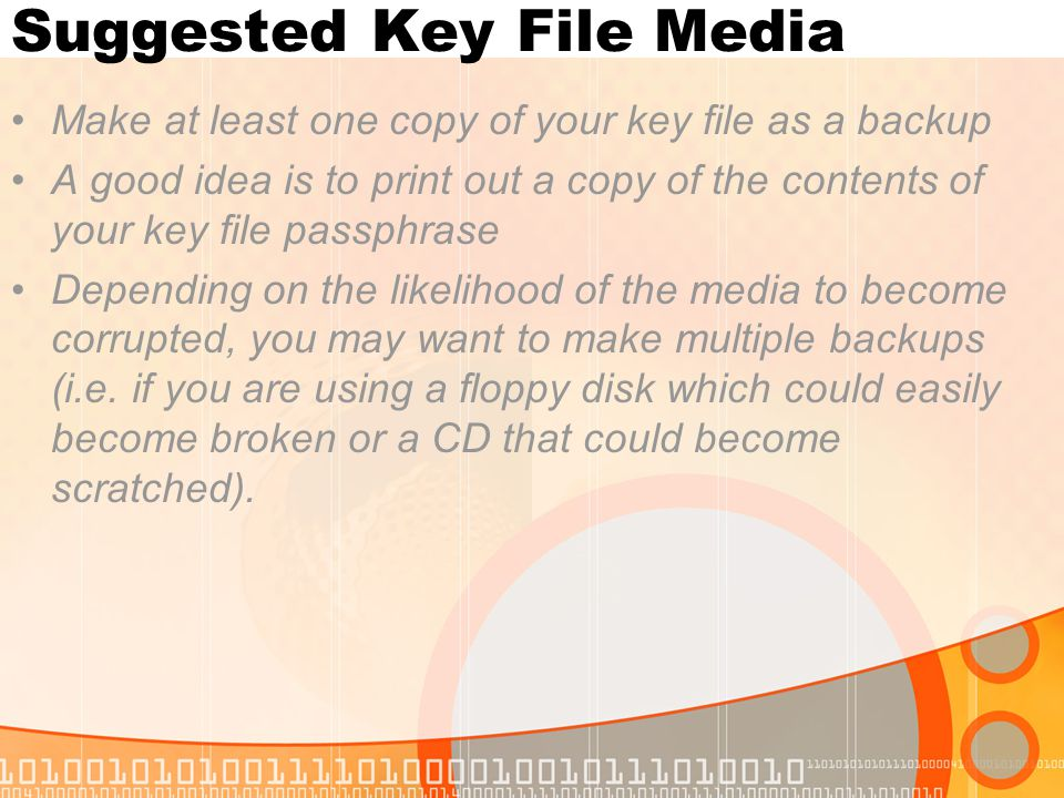 Suggested Key File Media Make at least one copy of your key file as a backup A good idea is to print out a copy of the contents of your key file passphrase Depending on the likelihood of the media to become corrupted, you may want to make multiple backups (i.e.