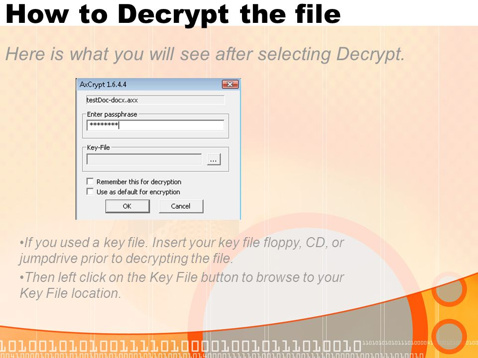 How to Decrypt the file Here is what you will see after selecting Decrypt. If you used a key file. Insert your key file floppy, CD, or jumpdrive prior