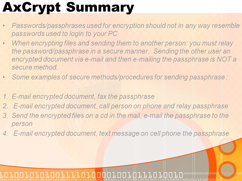 AxCrypt Summary Passwords/passphrases used for encryption should not in any way resemble passwords used to login to your PC When encrypting files and sending them to another person: you must relay the password/passphrase in a secure manner.