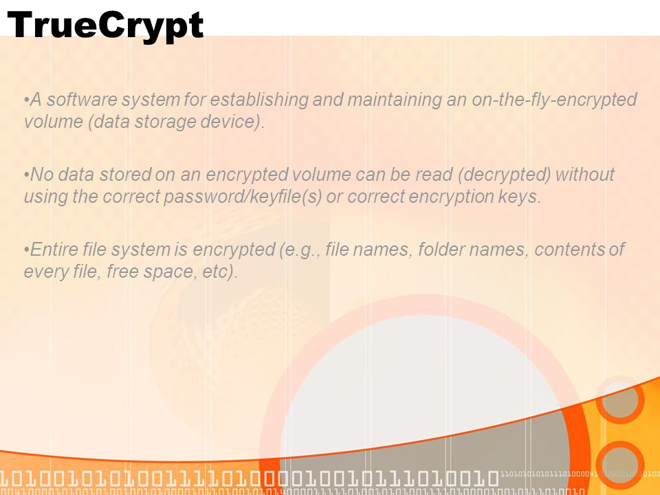 TrueCrypt A software system for establishing and maintaining an on-the-fly-encrypted volume (data storage device). No data stored on an encrypted volu