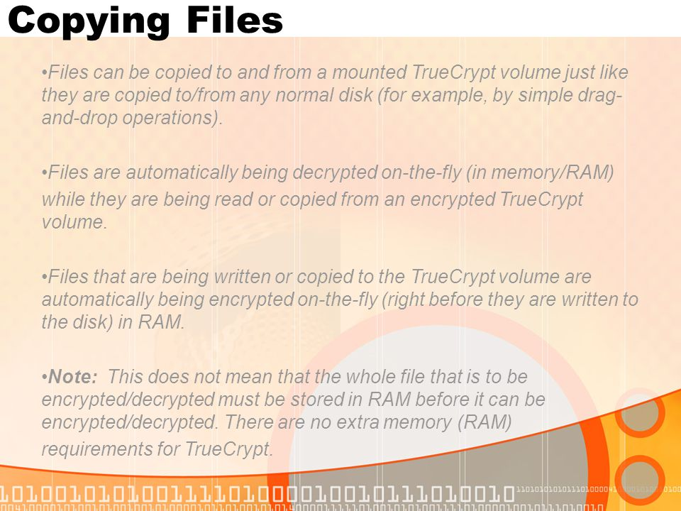 Copying Files Files can be copied to and from a mounted TrueCrypt volume just like they are copied to/from any normal disk (for example, by simple drag- and-drop operations).