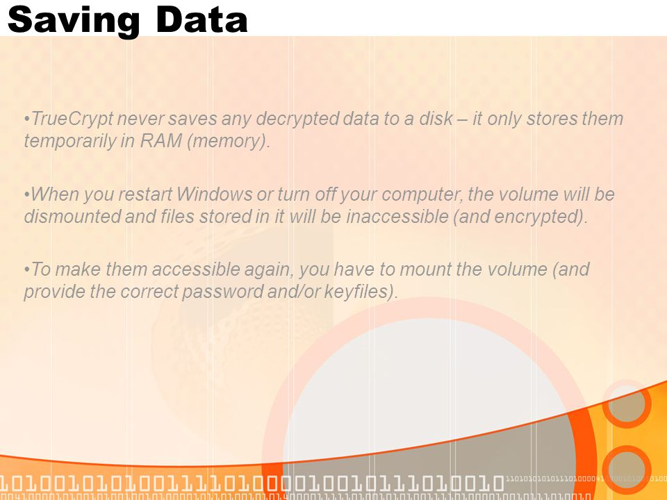Saving Data TrueCrypt never saves any decrypted data to a disk – it only stores them temporarily in RAM (memory).