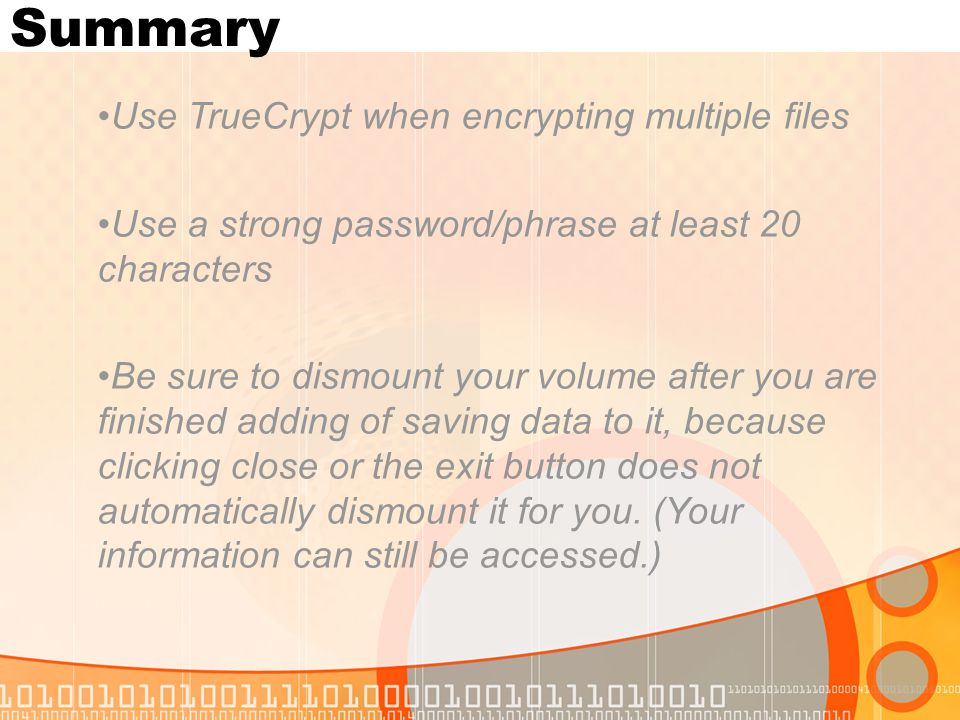 Summary Use TrueCrypt when encrypting multiple files Use a strong password/phrase at least 20 characters Be sure to dismount your volume after you are