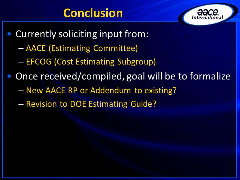 Conclusion Currently soliciting input from: – AACE (Estimating Committee) – EFCOG (Cost Estimating Subgroup) Once received/compiled, goal will be to f