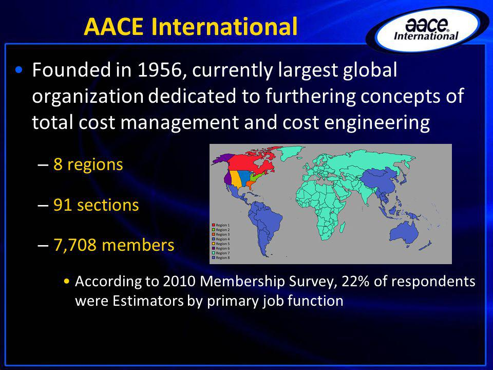 AACE International Founded in 1956, currently largest global organization dedicated to furthering concepts of total cost management and cost engineeri