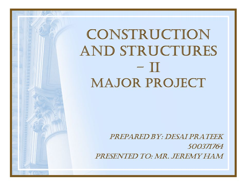 CONSTRUCTION AND STRUCTURES – II MAJOR PROJECT PREPARED BY: Desai Prateek 500371764 PRESENTED TO: Mr. Jeremy Ham