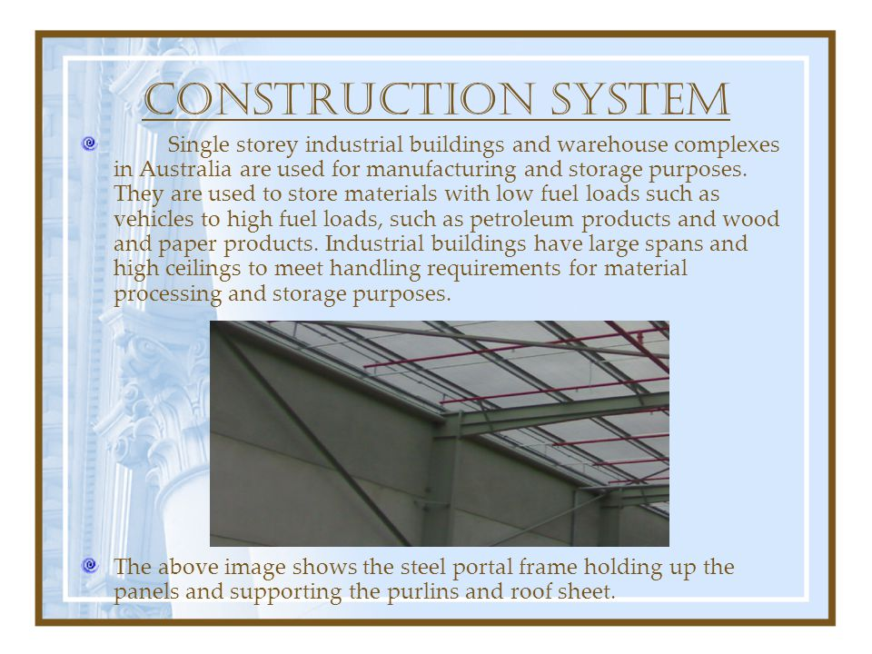 CONSTRUCTION SYSTEM Single storey industrial buildings and warehouse complexes in Australia are used for manufacturing and storage purposes. They are