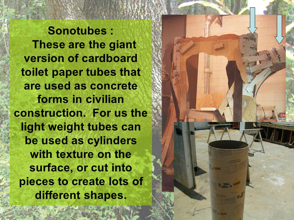Sonotubes : These are the giant version of cardboard toilet paper tubes that are used as concrete forms in civilian construction. For us the light wei