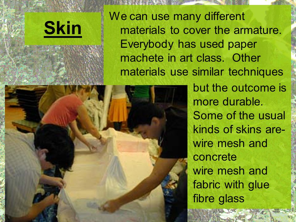 Skin We can use many different materials to cover the armature. Everybody has used paper machete in art class. Other materials use similar techniques