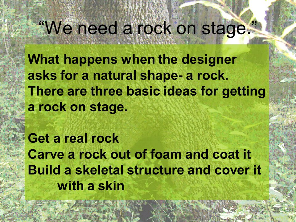 We need a rock on stage. What happens when the designer asks for a natural shape- a rock. There are three basic ideas for getting a rock on stage. Get