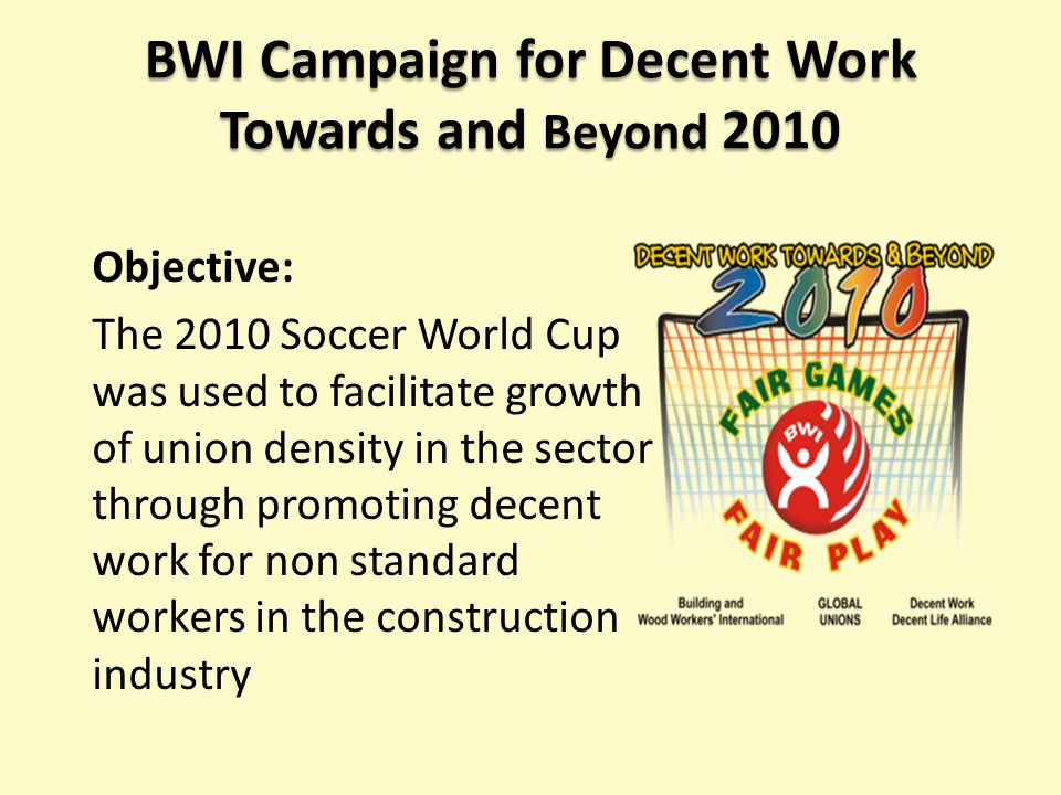 BWI Campaign for Decent Work Towards and Beyond 2010 Objective: The 2010 Soccer World Cup was used to facilitate growth of union density in the sector