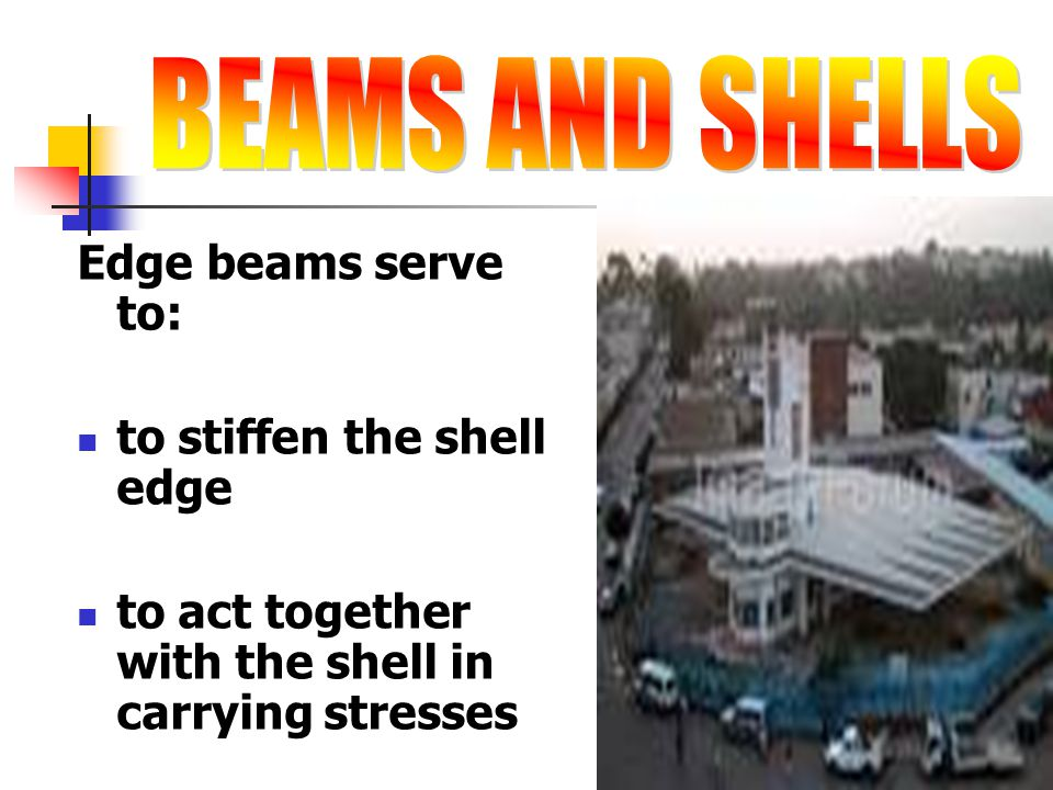 Edge beams serve to: to stiffen the shell edge to act together with the shell in carrying stresses