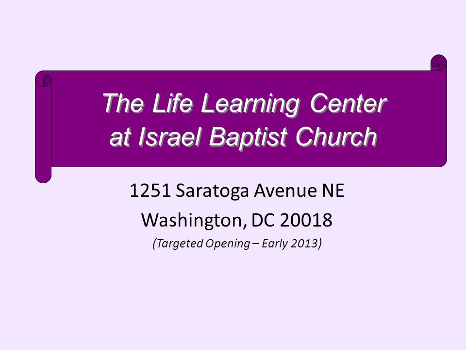 1251 Saratoga Avenue NE Washington, DC 20018 (Targeted Opening – Early 2013) The Life Learning Center at Israel Baptist Church