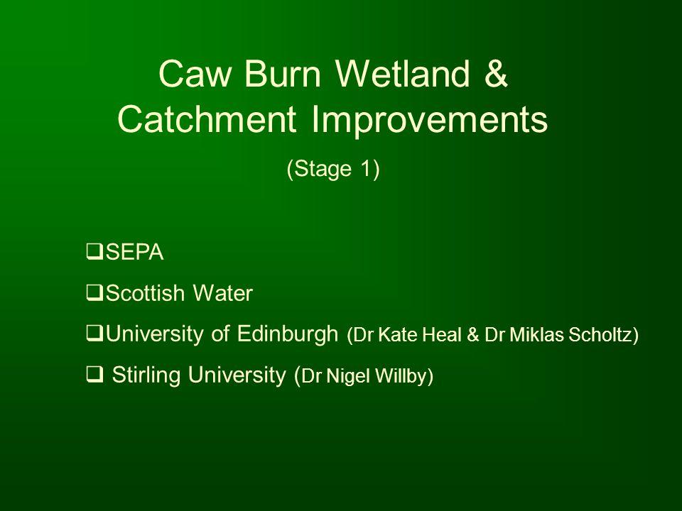 Caw Burn Wetland & Catchment Improvements (Stage 1) SEPA Scottish Water University of Edinburgh (Dr Kate Heal & Dr Miklas Scholtz) Stirling University