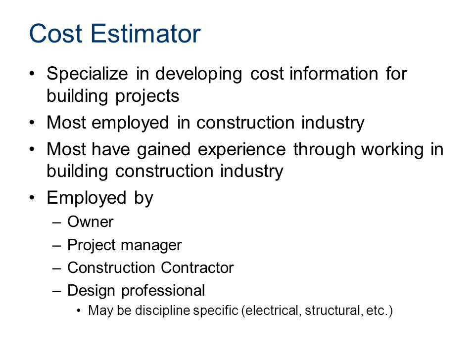 Cost Estimator Specialize in developing cost information for building projects Most employed in construction industry Most have gained experience thro