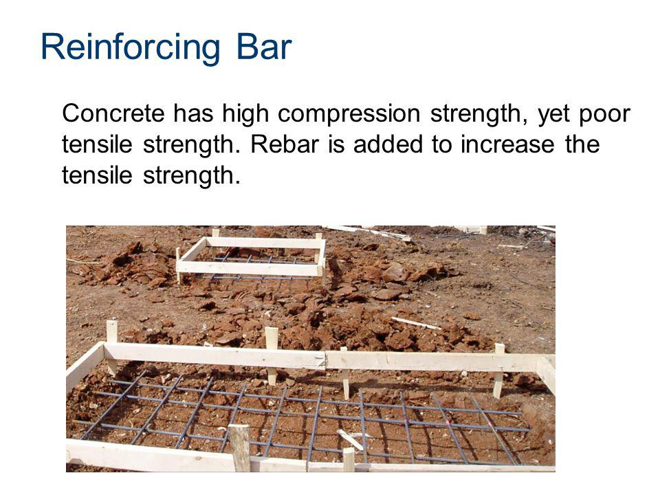 Reinforcing Bar Concrete has high compression strength, yet poor tensile strength. Rebar is added to increase the tensile strength.