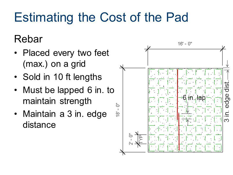 Estimating the Cost of the Pad Rebar Placed every two feet (max.) on a grid Sold in 10 ft lengths Must be lapped 6 in. to maintain strength Maintain a