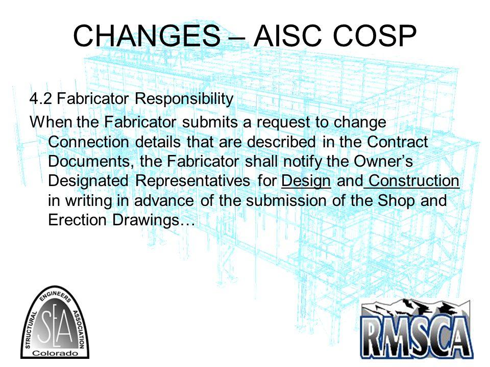 CHANGES – AISC COSP 4.2 Fabricator Responsibility When the Fabricator submits a request to change Connection details that are described in the Contract Documents, the Fabricator shall notify the Owners Designated Representatives for Design and Construction in writing in advance of the submission of the Shop and Erection Drawings…