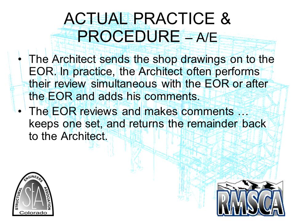 ACTUAL PRACTICE & PROCEDURE – A/E The Architect sends the shop drawings on to the EOR.