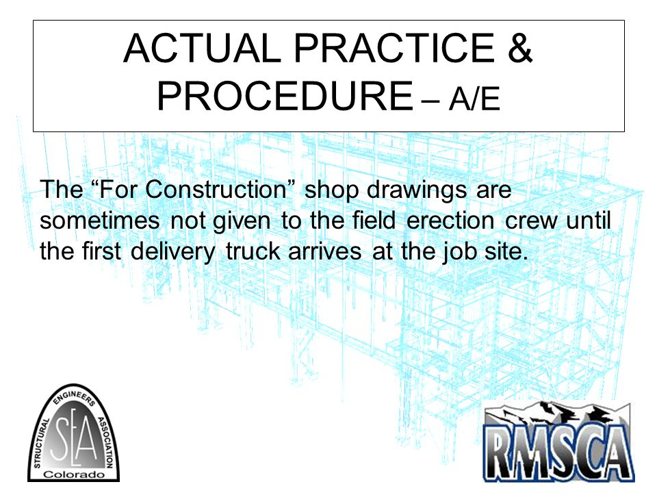 ACTUAL PRACTICE & PROCEDURE – A/E The For Construction shop drawings are sometimes not given to the field erection crew until the first delivery truck arrives at the job site.