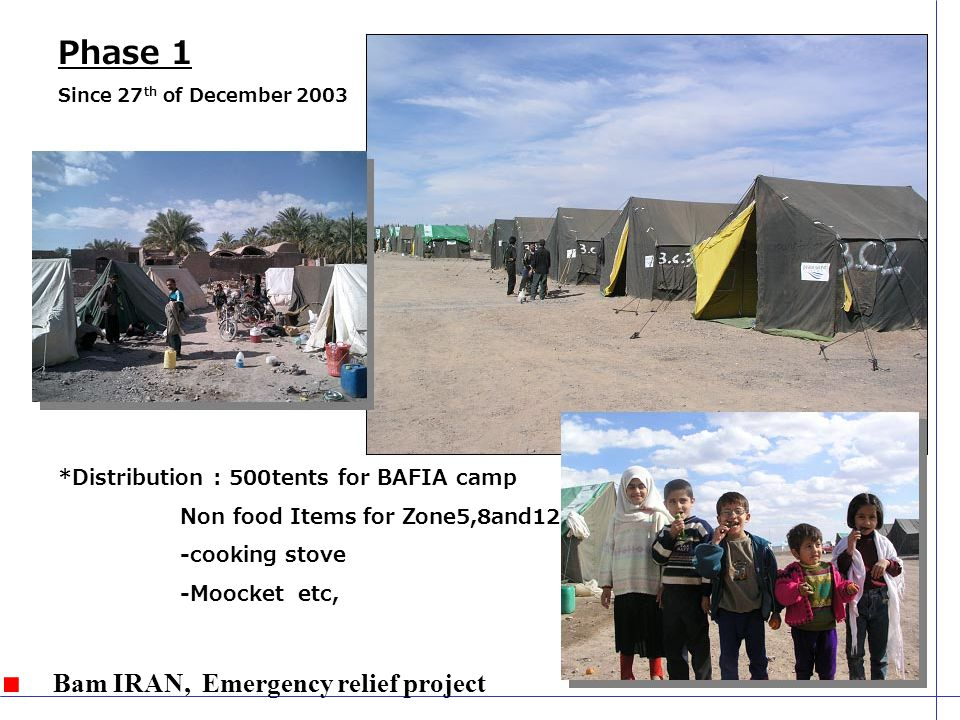 Phase 1 Since 27 th of December 2003 *Distribution : 500tents for BAFIA camp Non food Items for Zone5,8and12 -cooking stove -Moocket etc, Bam IRAN, Emergency relief project
