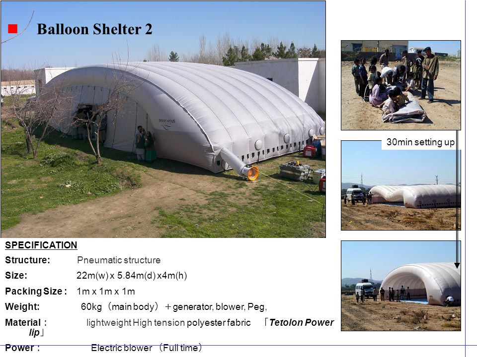 Balloon Shelter 2 30min setting up SPECIFICATION Structure: Pneumatic structure Size: 22m(w) x 5.84m(d) x4m(h) Packing Size : 1m x 1m x 1m Weight: 60kg main body generator, blower, Peg, Material lightweight High tension polyester fabric Tetolon Power lip Power Electric blower Full time