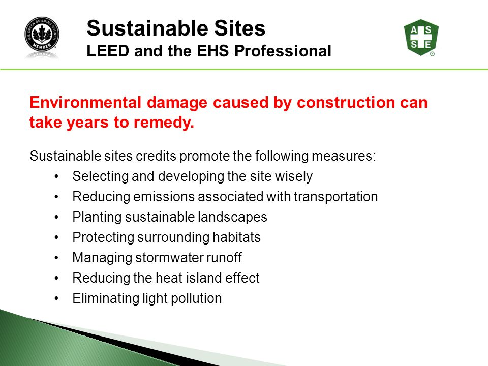 LEED ® Awareness Environmental damage caused by construction can take years to remedy. Sustainable sites credits promote the following measures: Selec