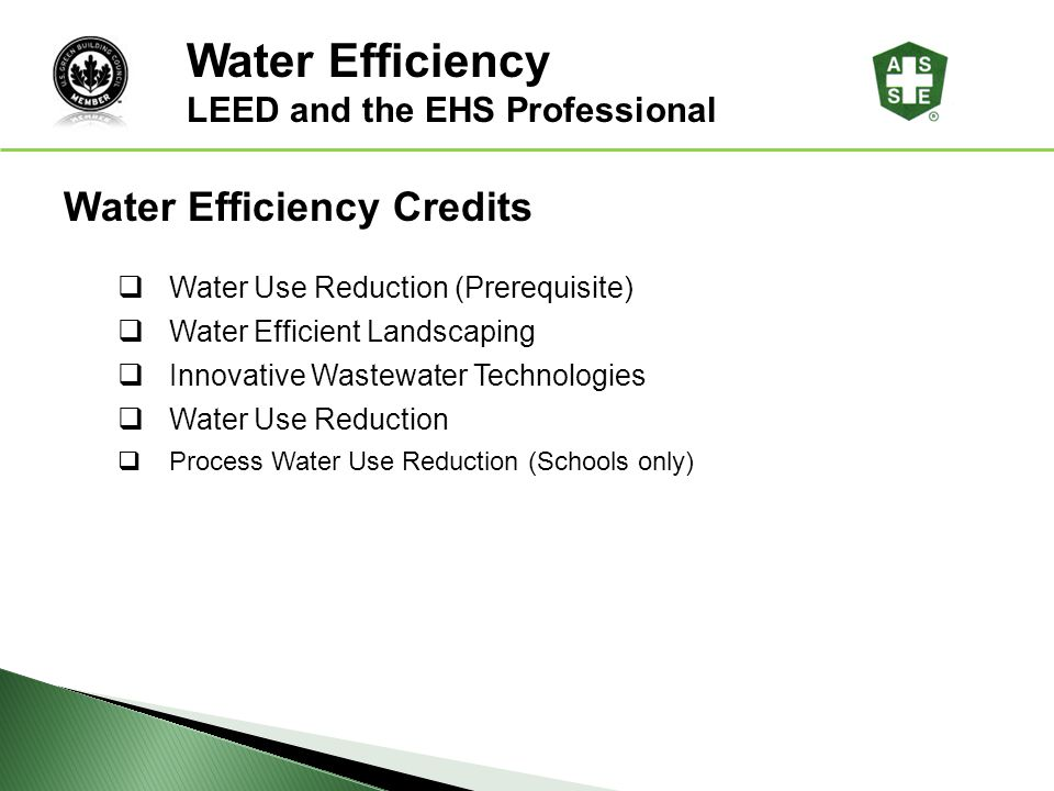 LEED ® Awareness Water Efficiency Credits Water Use Reduction (Prerequisite) Water Efficient Landscaping Innovative Wastewater Technologies Water Use