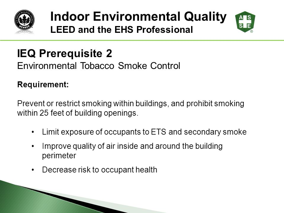 LEED ® Awareness IEQ Prerequisite 2 Environmental Tobacco Smoke Control Requirement: Prevent or restrict smoking within buildings, and prohibit smokin