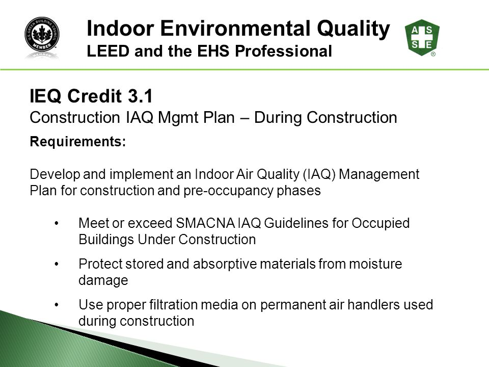 IEQ Credit 3.1 Construction IAQ Mgmt Plan – During Construction Requirements: Develop and implement an Indoor Air Quality (IAQ) Management Plan for co