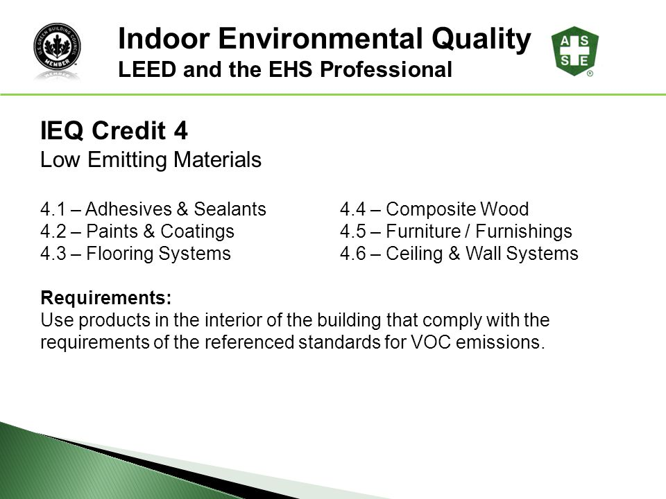 IEQ Credit 4 Low Emitting Materials 4.1 – Adhesives & Sealants4.4 – Composite Wood 4.2 – Paints & Coatings4.5 – Furniture / Furnishings 4.3 – Flooring