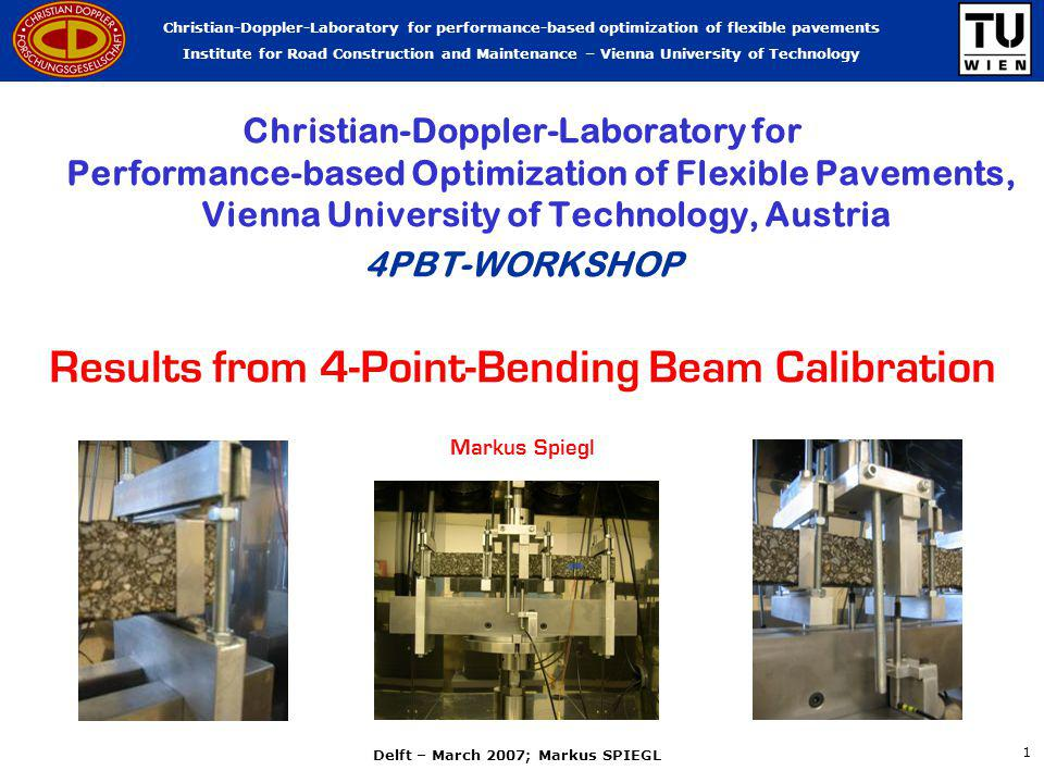 Christian-Doppler-Laboratory for performance-based optimization of flexible pavements Institute for Road Construction and Maintenance – Vienna University of Technology Delft – March 2007; Markus SPIEGL 1 Christian-Doppler-Laboratory for Performance-based Optimization of Flexible Pavements, Vienna University of Technology, Austria 4PBT-WORKSHOP Results from 4-Point-Bending Beam Calibration Markus Spiegl