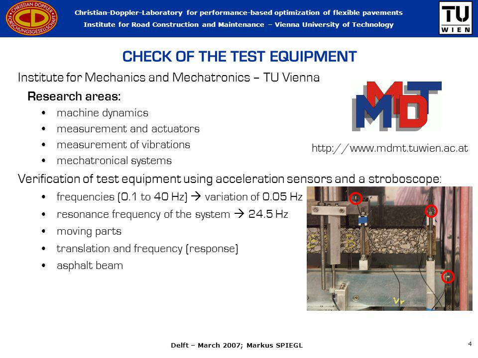 Christian-Doppler-Laboratory for performance-based optimization of flexible pavements Institute for Road Construction and Maintenance – Vienna University of Technology Delft – March 2007; Markus SPIEGL 4 CHECK OF THE TEST EQUIPMENT Institute for Mechanics and Mechatronics – TU Vienna Research areas: machine dynamics measurement and actuators measurement of vibrations mechatronical systems Verification of test equipment using acceleration sensors and a stroboscope: frequencies (0.1 to 40 Hz) variation of 0.05 Hz resonance frequency of the system 24.5 Hz moving parts translation and frequency (response) asphalt beam http://www.mdmt.tuwien.ac.at