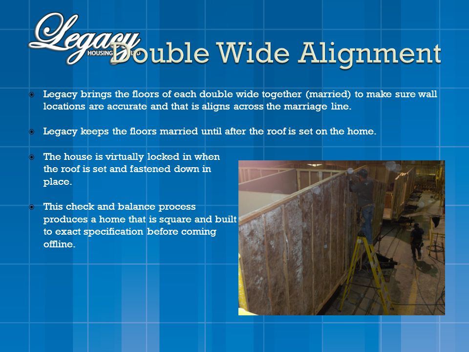 Legacy brings the floors of each double wide together (married) to make sure wall locations are accurate and that is aligns across the marriage line.