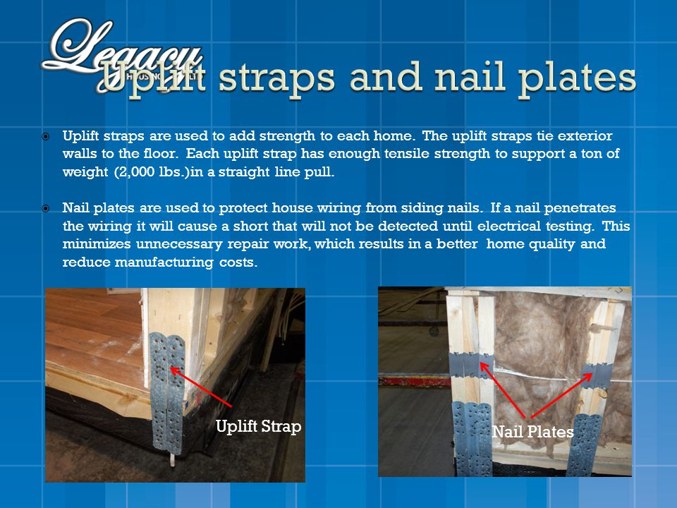 Uplift straps are used to add strength to each home. The uplift straps tie exterior walls to the floor. Each uplift strap has enough tensile strength
