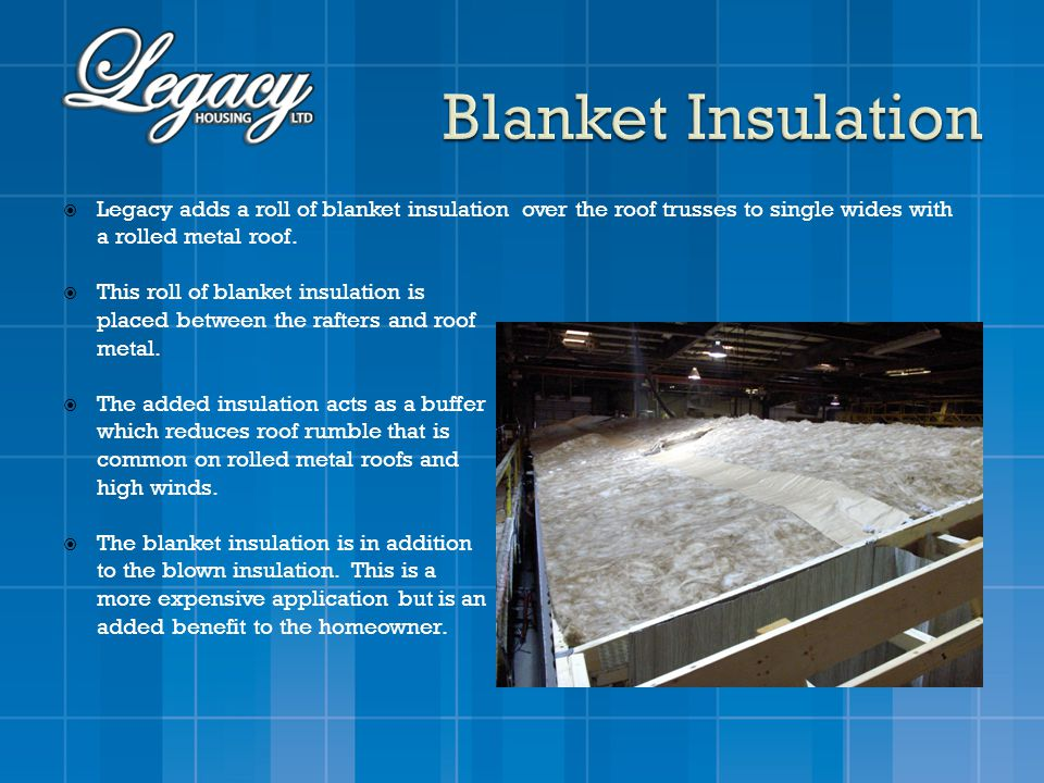 Legacy adds a roll of blanket insulation over the roof trusses to single wides with a rolled metal roof. This roll of blanket insulation is placed bet