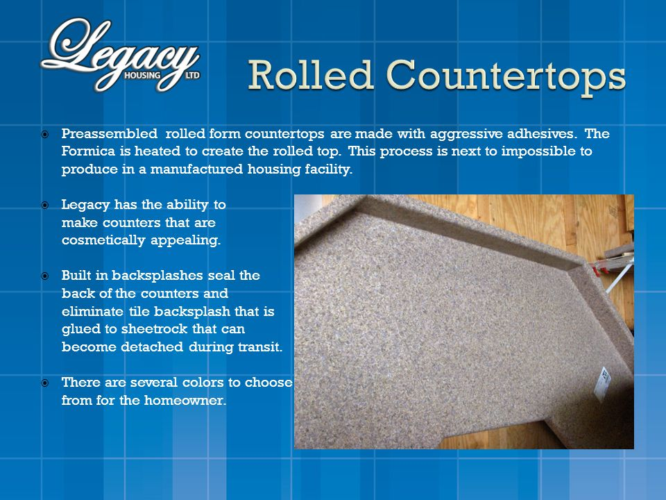 Preassembled rolled form countertops are made with aggressive adhesives. The Formica is heated to create the rolled top. This process is next to impos