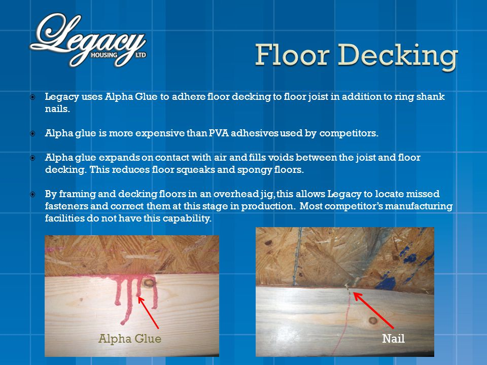 Legacy uses Alpha Glue to adhere floor decking to floor joist in addition to ring shank nails. Alpha glue is more expensive than PVA adhesives used by
