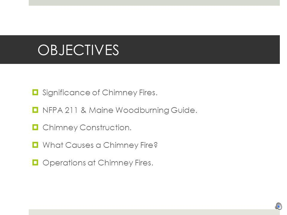OBJECTIVES Significance of Chimney Fires.NFPA 211 & Maine Woodburning Guide.