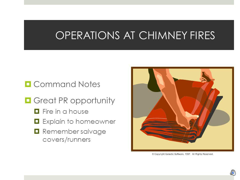 OPERATIONS AT CHIMNEY FIRES Command Notes Great PR opportunity Fire in a house Explain to homeowner Remember salvage covers/runners