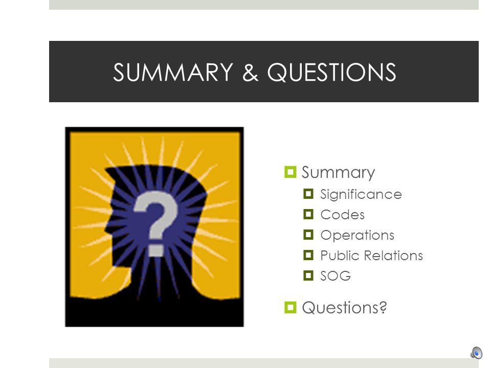 SUMMARY & QUESTIONS Summary Significance Codes Operations Public Relations SOG Questions?