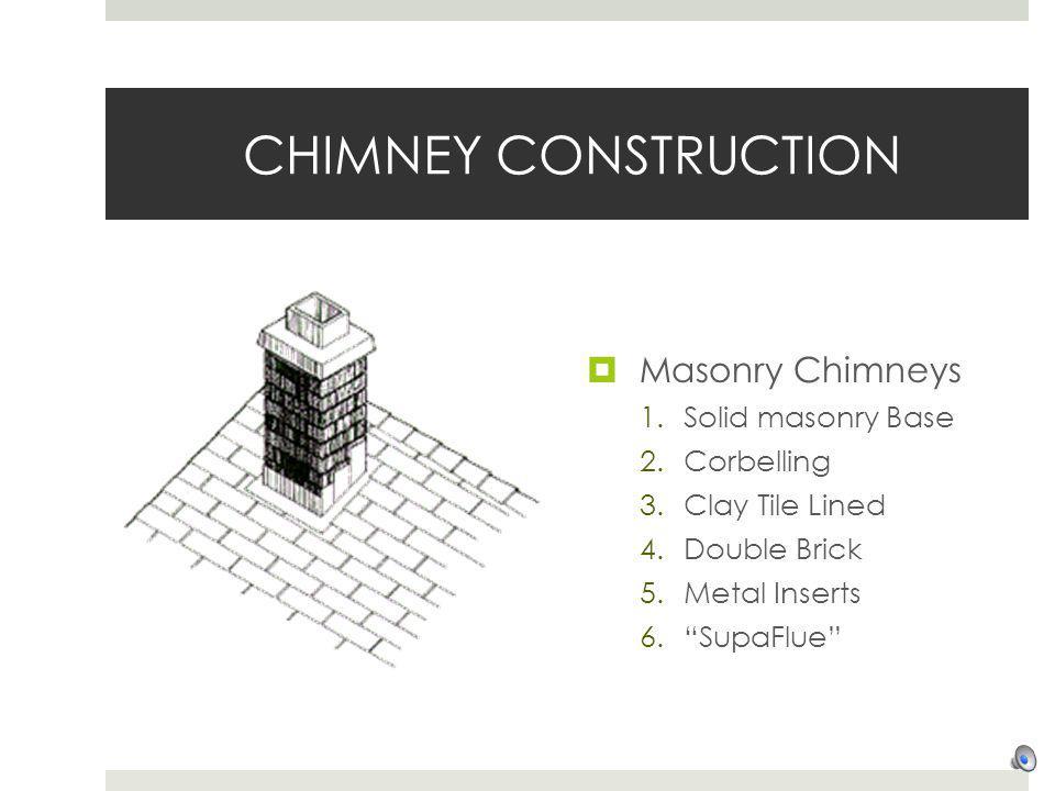 CHIMNEY CONSTRUCTION Masonry Chimneys 1.Solid masonry Base 2.Corbelling 3.Clay Tile Lined 4.Double Brick 5.Metal Inserts 6.SupaFlue