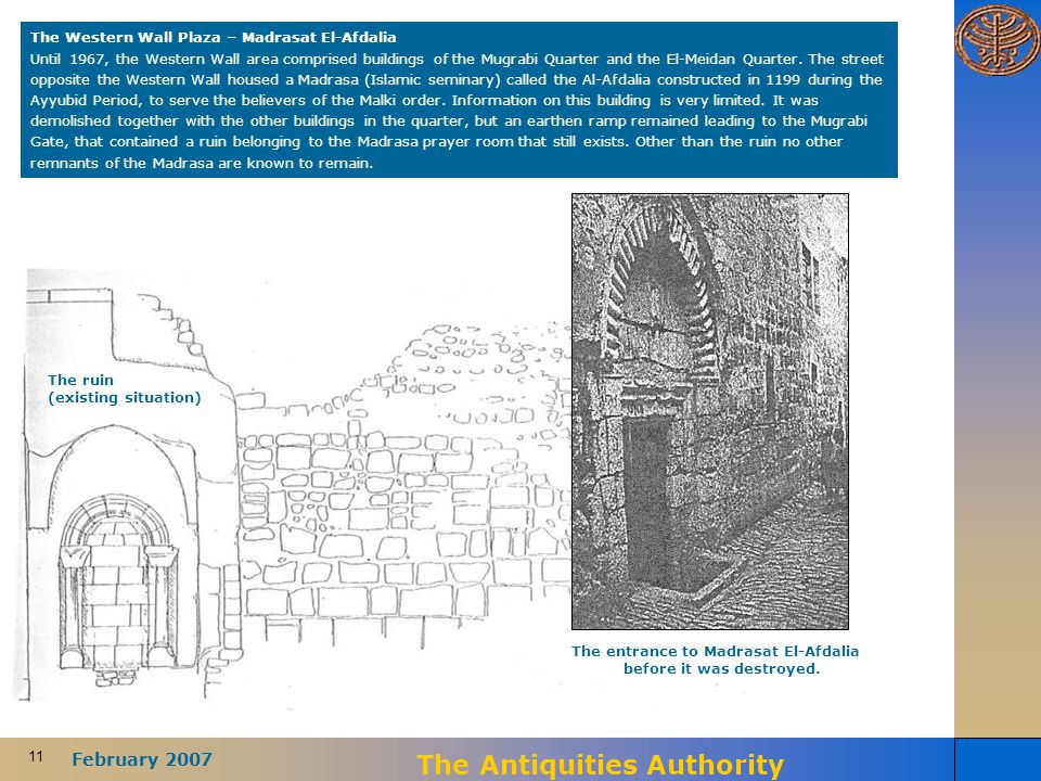 11 February 2007 The Antiquities Authority The Western Wall Plaza – Madrasat El-Afdalia Until 1967, the Western Wall area comprised buildings of the M
