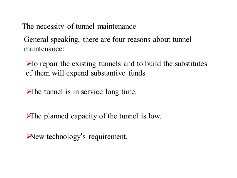 The necessity of tunnel maintenance General speaking, there are four reasons about tunnel maintenance: To repair the existing tunnels and to build the substitutes of them will expend substantive funds.