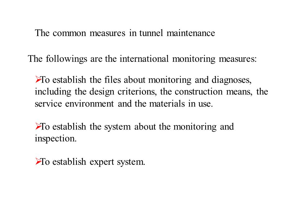 The common measures in tunnel maintenance The followings are the international monitoring measures: To establish the files about monitoring and diagnoses, including the design criterions, the construction means, the service environment and the materials in use.