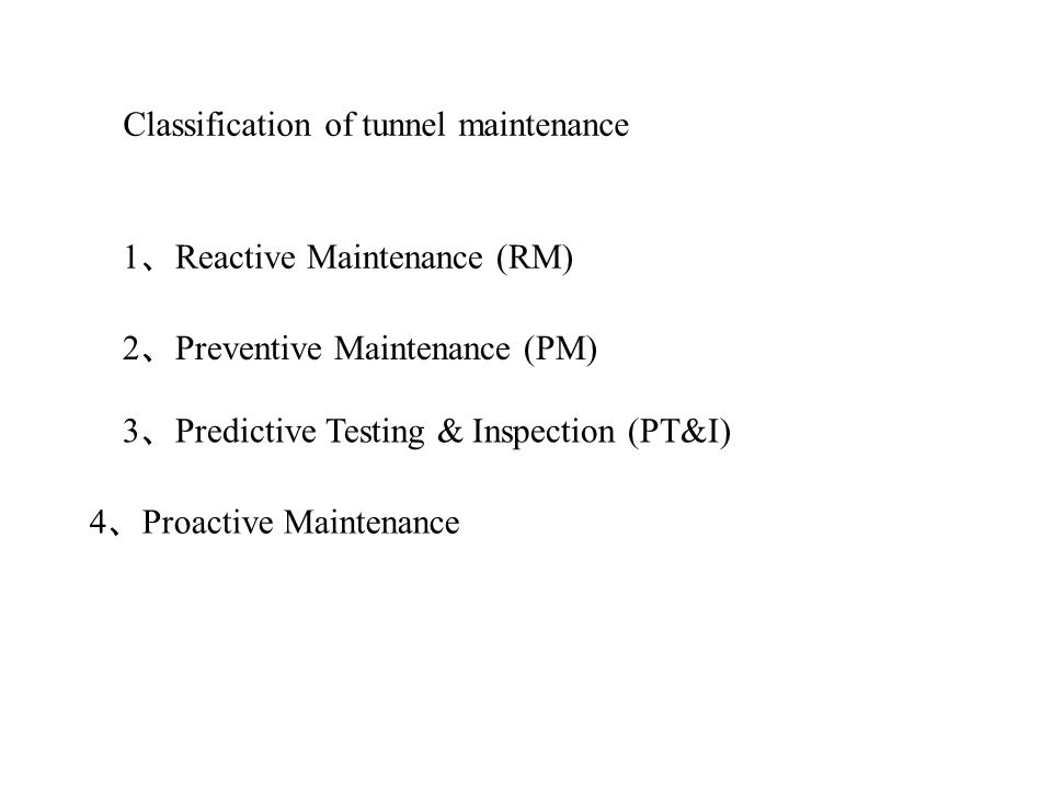 Classification of tunnel maintenance 1 Reactive Maintenance (RM) 2 Preventive Maintenance (PM) 3 Predictive Testing & Inspection (PT&I) 4 Proactive Maintenance